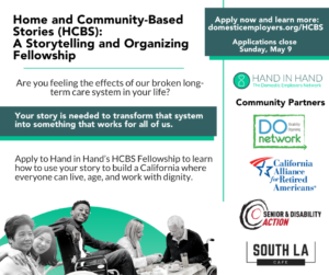 """Image description: Bold black words on white background read: """"Home and Community-Based Stories (HCBS): A Storytelling and Organizing Fellowship. Are you feeling the effects of our broken long-term care system in your life? Your story is needed to transform that system into something that works for all of us. Apply to Hand in Hand's HCBS Fellowship to learn how to use your story to build a California where everyone can live, age, and work with dignity. Apply now and learn more: domesticemployers.org/HCBS. Applications close Sunday, May 9"""" A collage of images depicts a person in their sixties, seated with their child's arm around their shoulder, both smiling. A young man sits in a manual wheelchair, one arm propped up on the back of the seat, smiling at the camera. A woman sitting at a table, dispensing medication for an older man, who sits in a wheelchair. On the right of the image, Hand in Hand's logo. Below that, the logos of Community Partners are listed: """"DO (Disability Organizing) Network, California Alliance for Retired Americans, Senior & Disability Action, South LA Cafe."""