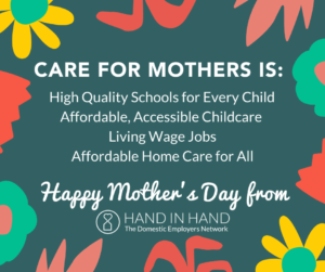 Care for Mothers is: High Quality Schools for Every Child, Affordable Accessible Childcare, Living Wage Jobs, Affordable Home Care for All. Happy Mother's Day from Hand in Hand